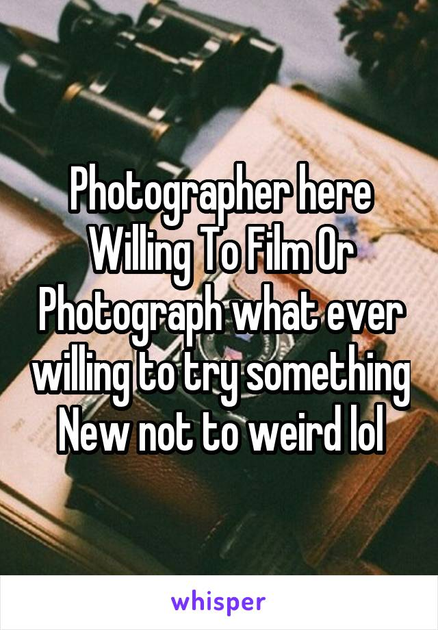 Photographer here Willing To Film Or Photograph what ever willing to try something New not to weird lol