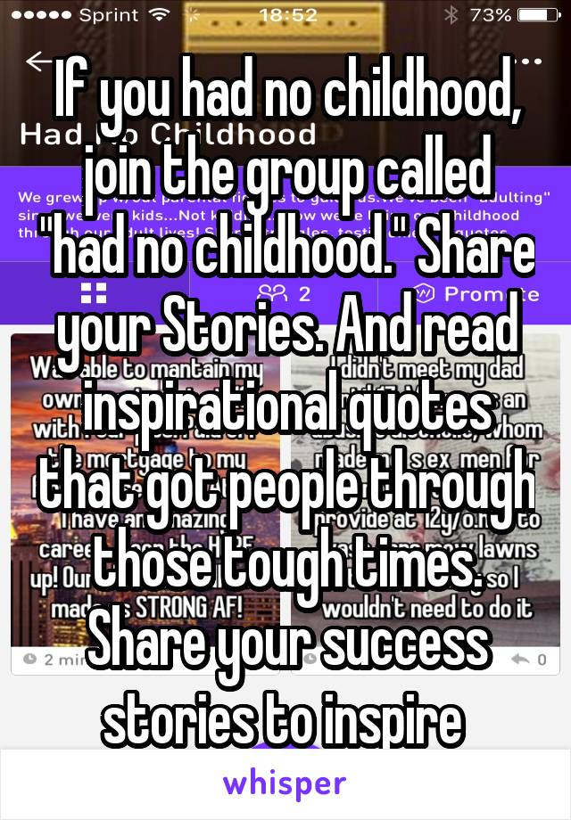 "If you had no childhood, join the group called ""had no childhood."" Share your Stories. And read inspirational quotes that got people through those tough times. Share your success stories to inspire"