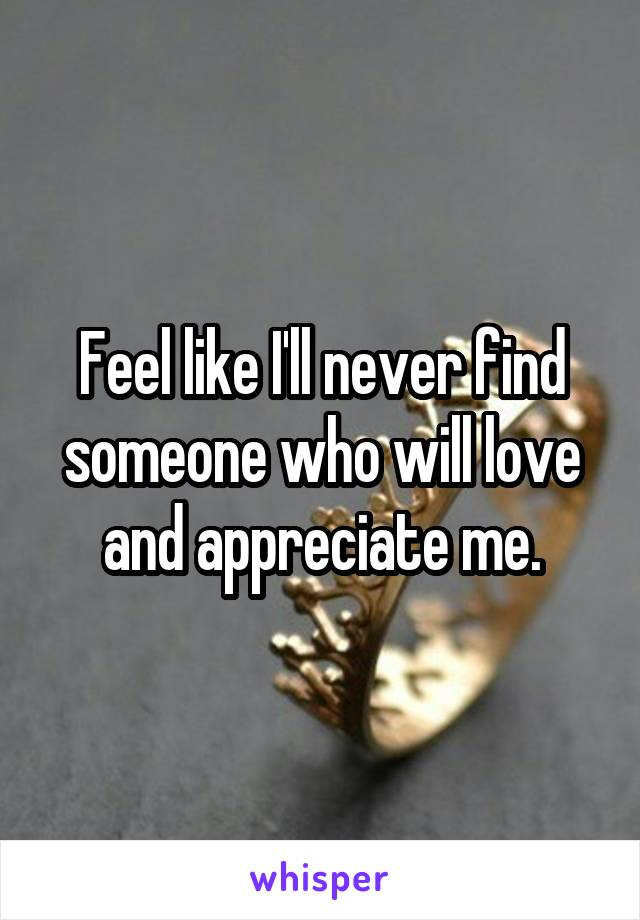 Feel like I'll never find someone who will love and appreciate me.