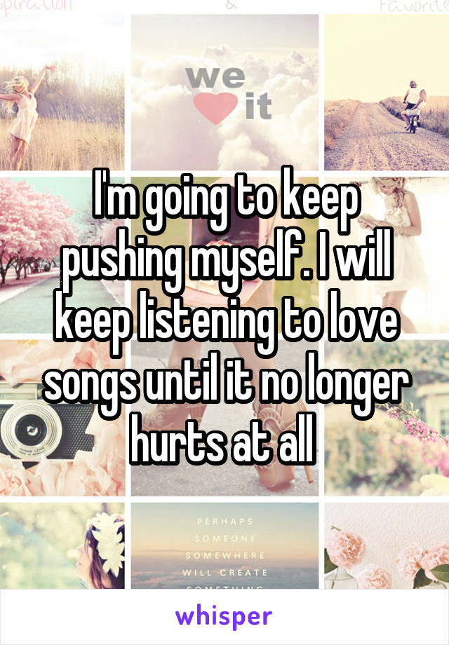 I'm going to keep pushing myself. I will keep listening to love songs until it no longer hurts at all