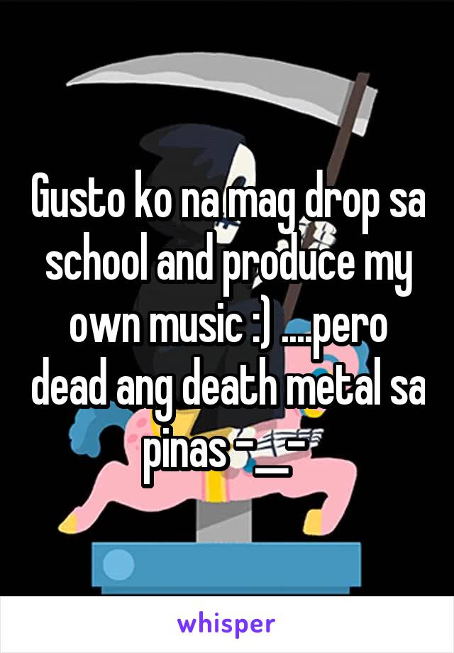 Gusto ko na mag drop sa school and produce my own music :) ....pero dead ang death metal sa pinas -__-