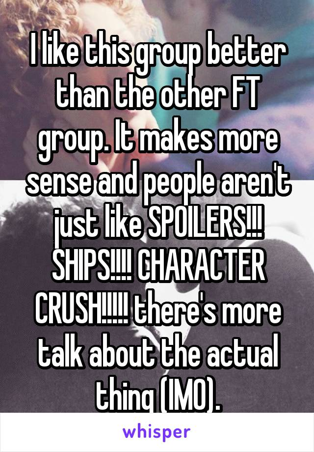 I like this group better than the other FT group. It makes more sense and people aren't just like SPOILERS!!! SHIPS!!!! CHARACTER CRUSH!!!!! there's more talk about the actual thing (IMO).