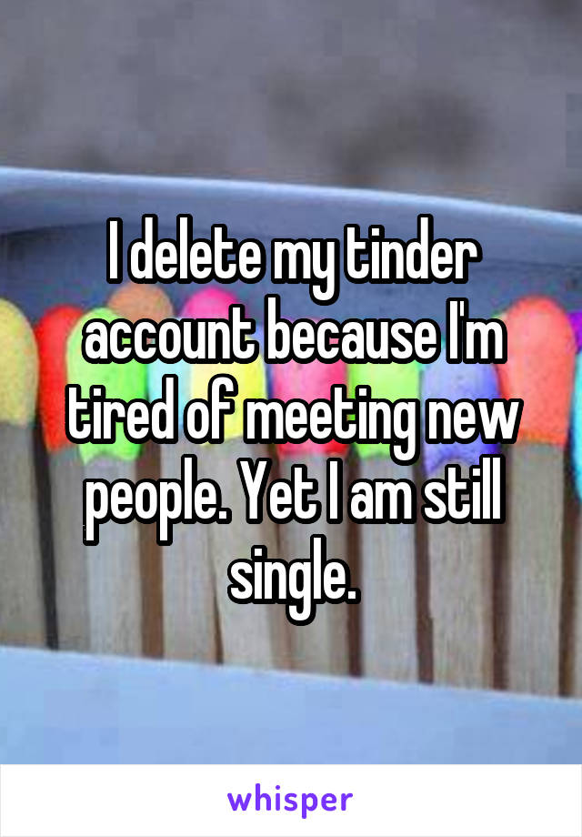 I delete my tinder account because I'm tired of meeting new people. Yet I am still single.