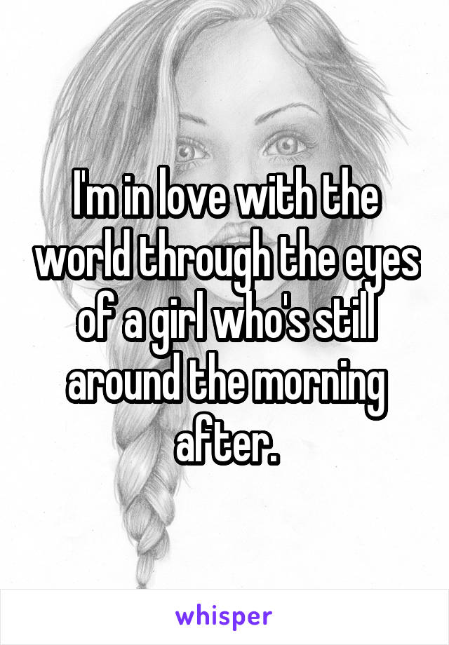 I'm in love with the world through the eyes of a girl who's still around the morning after.