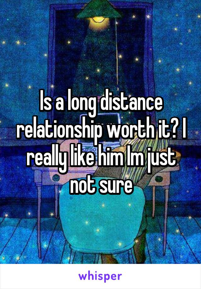 Is a long distance relationship worth it? I really like him Im just not sure