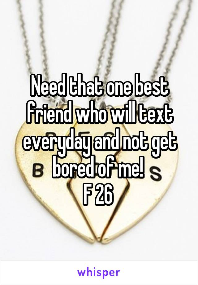 Need that one best friend who will text everyday and not get bored of me!  F 26