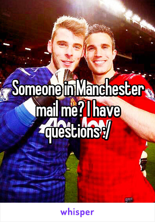 Someone in Manchester mail me? I have questions :/