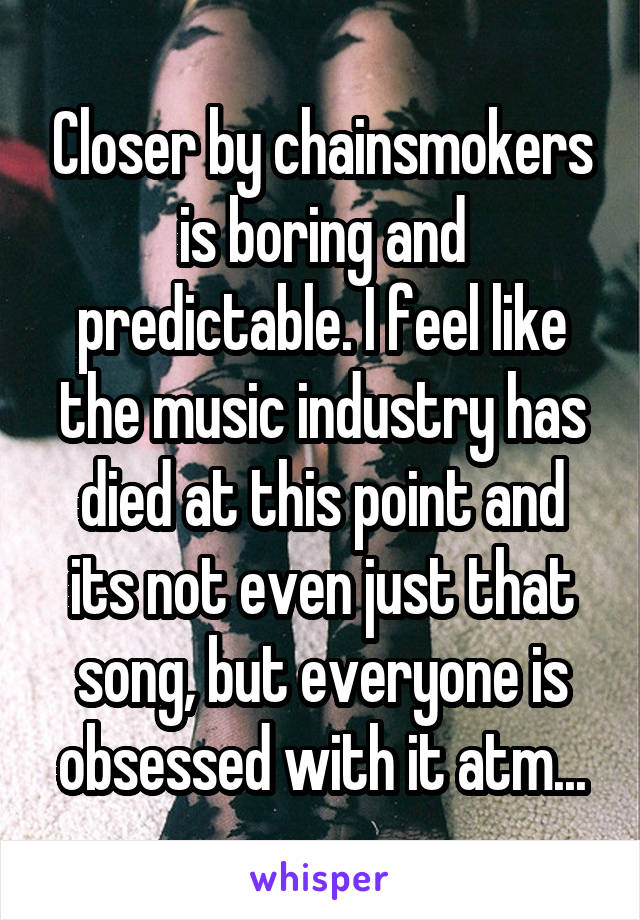 Closer by chainsmokers is boring and predictable. I feel like the music industry has died at this point and its not even just that song, but everyone is obsessed with it atm...