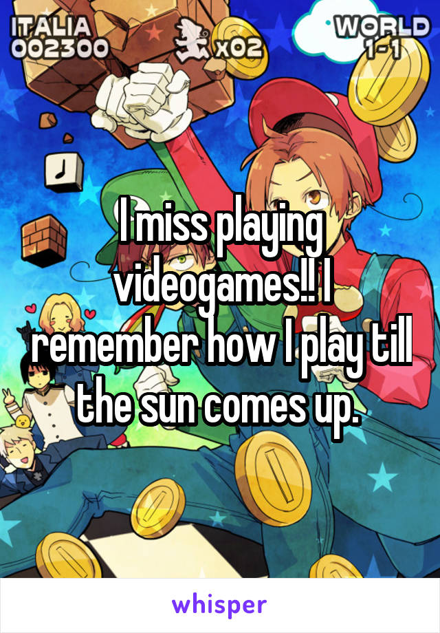 I miss playing videogames!! I remember how I play till the sun comes up.