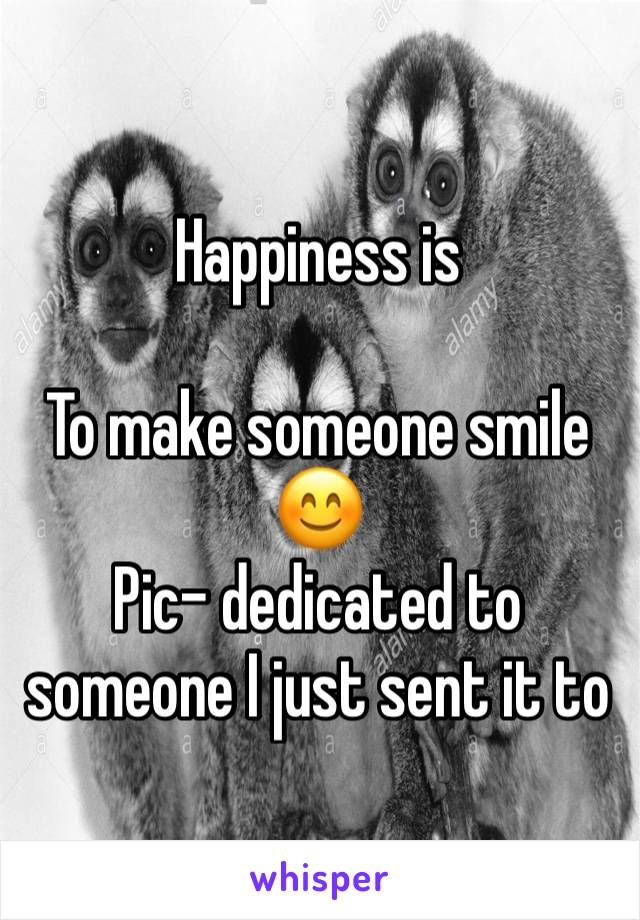Happiness is  To make someone smile 😊 Pic- dedicated to someone I just sent it to