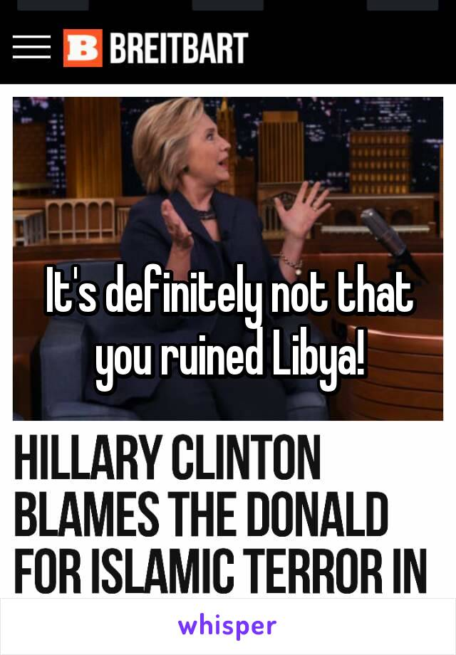 It's definitely not that you ruined Libya!