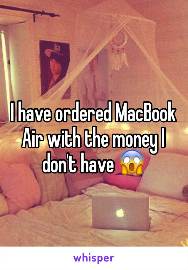 I have ordered MacBook Air with the money I don't have 😱