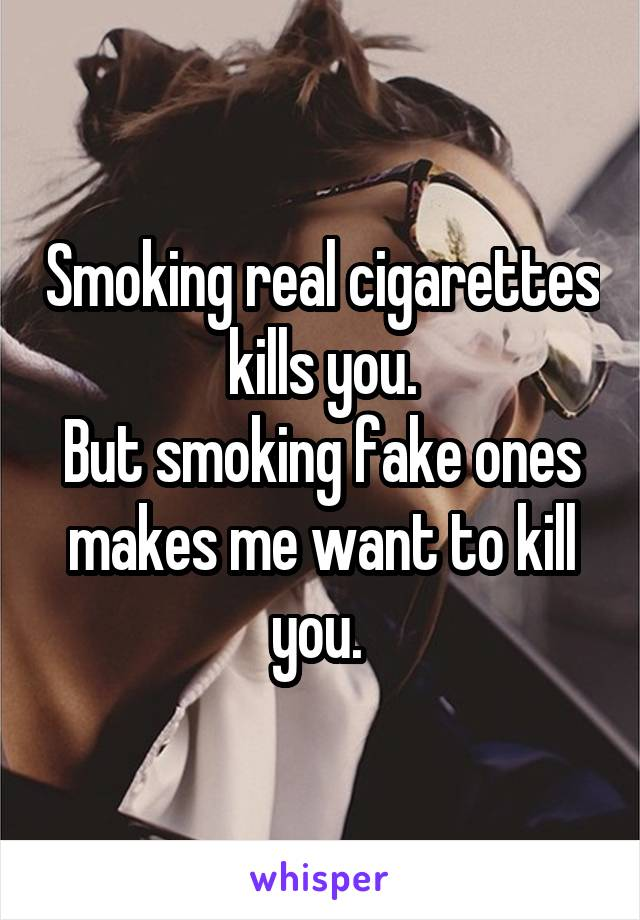 Smoking real cigarettes kills you. But smoking fake ones makes me want to kill you.
