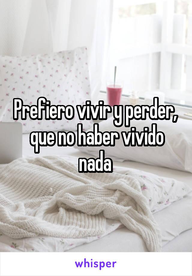 Prefiero vivir y perder,  que no haber vivido nada