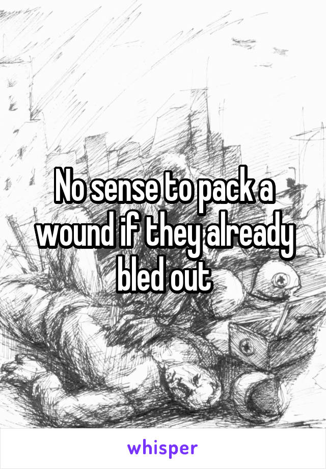 No sense to pack a wound if they already bled out