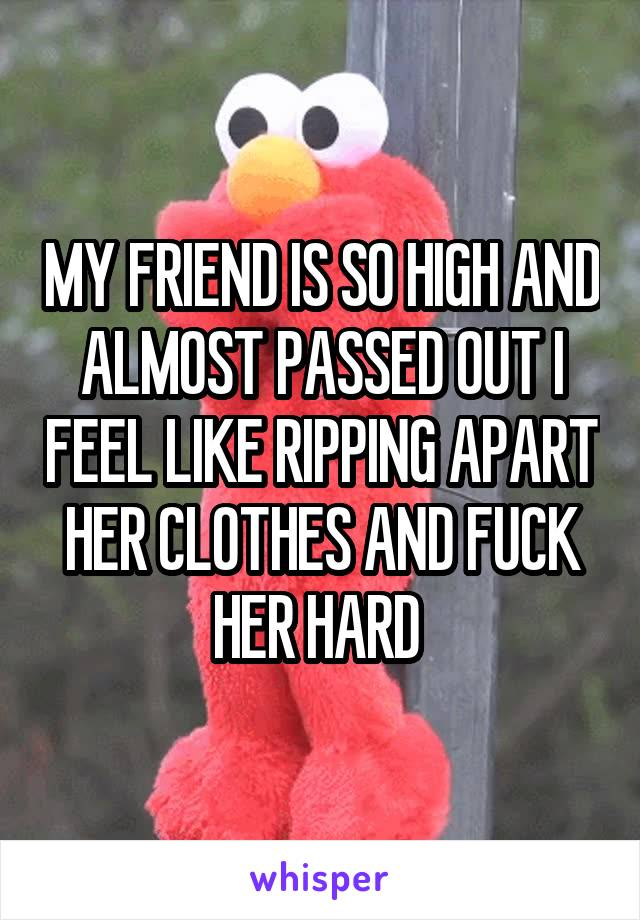 MY FRIEND IS SO HIGH AND ALMOST PASSED OUT I FEEL LIKE RIPPING APART HER CLOTHES AND FUCK HER HARD