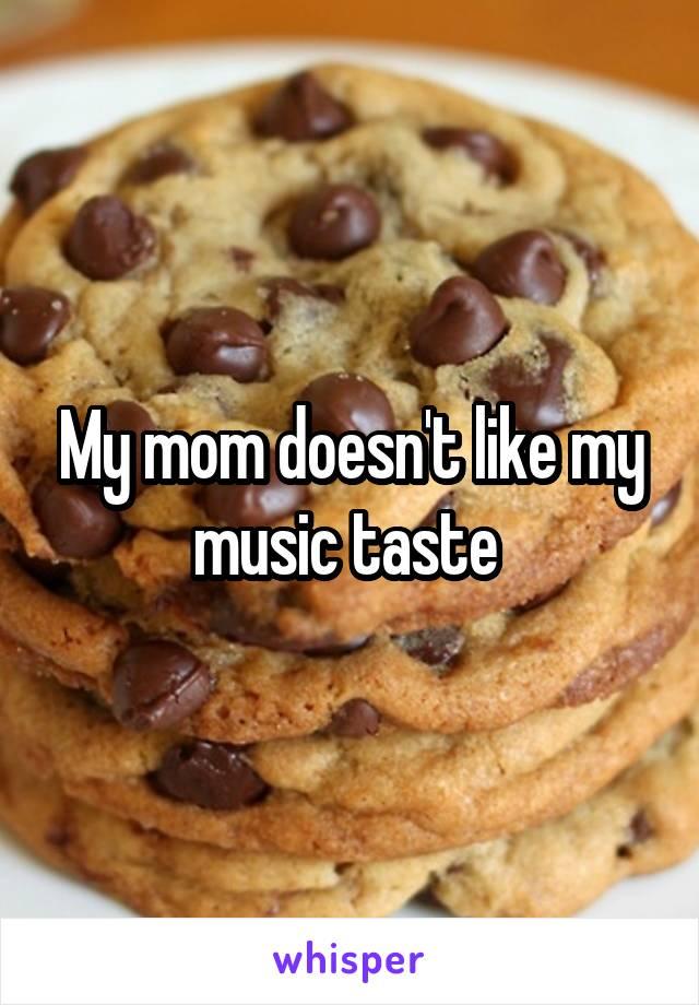 My mom doesn't like my music taste