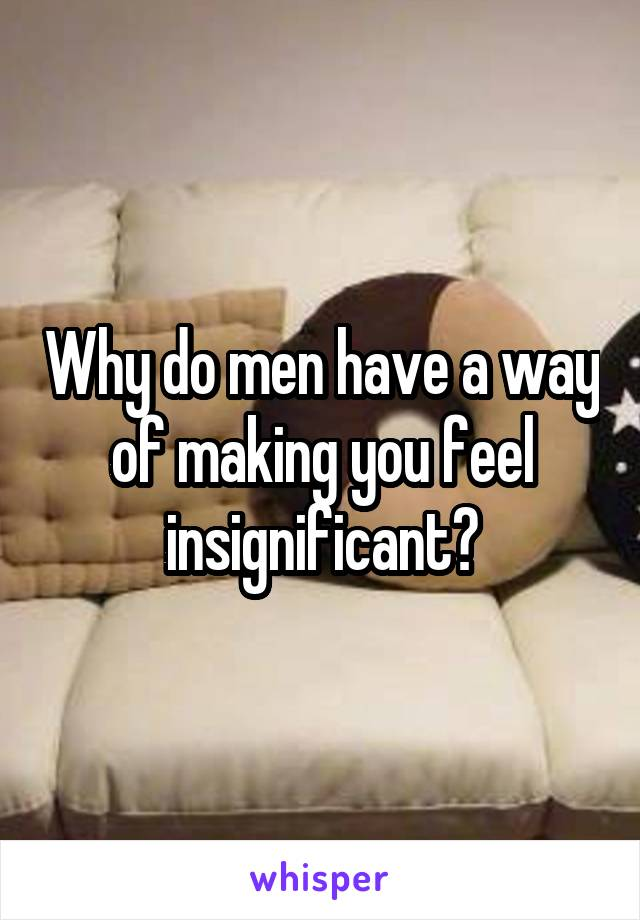 Why do men have a way of making you feel insignificant?
