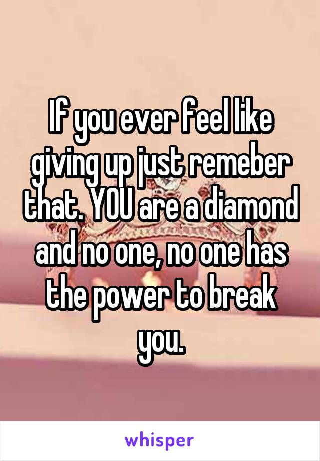 If you ever feel like giving up just remeber that. YOU are a diamond and no one, no one has the power to break you.