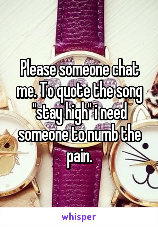 "Please someone chat me. To quote the song ""stay high"" i need someone to numb the pain."