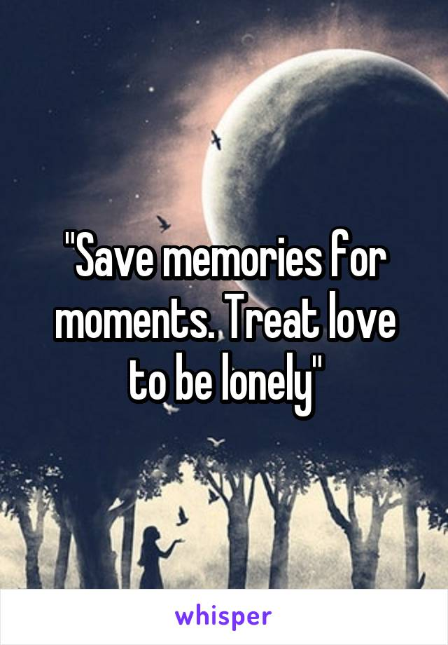 """Save memories for moments. Treat love to be lonely"""