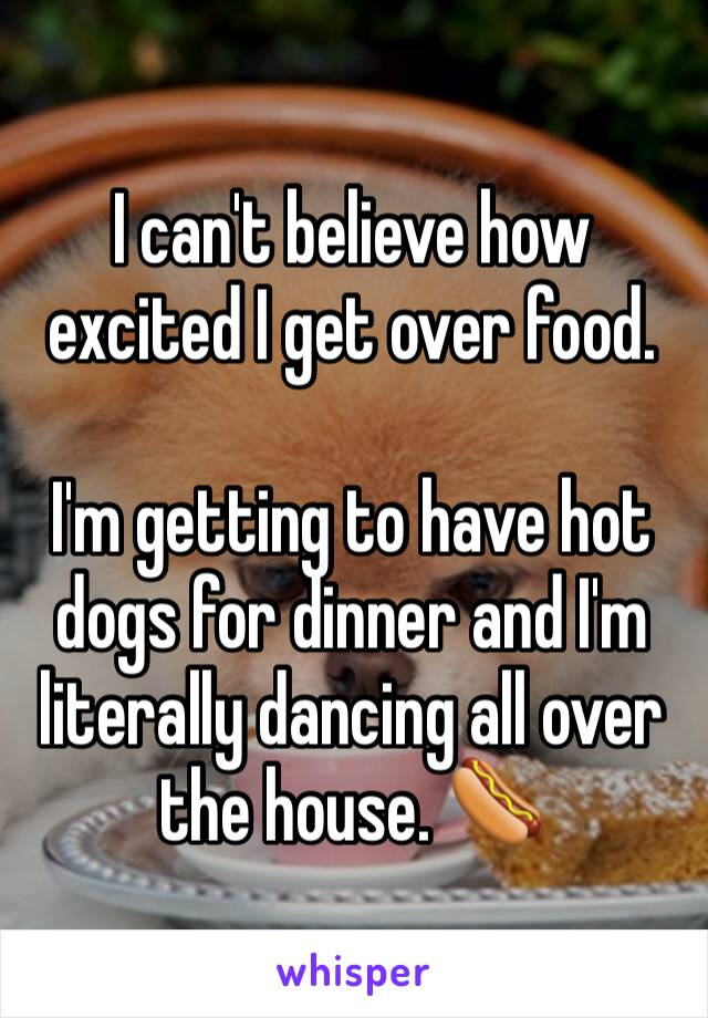 I can't believe how excited I get over food.  I'm getting to have hot dogs for dinner and I'm literally dancing all over the house. 🌭