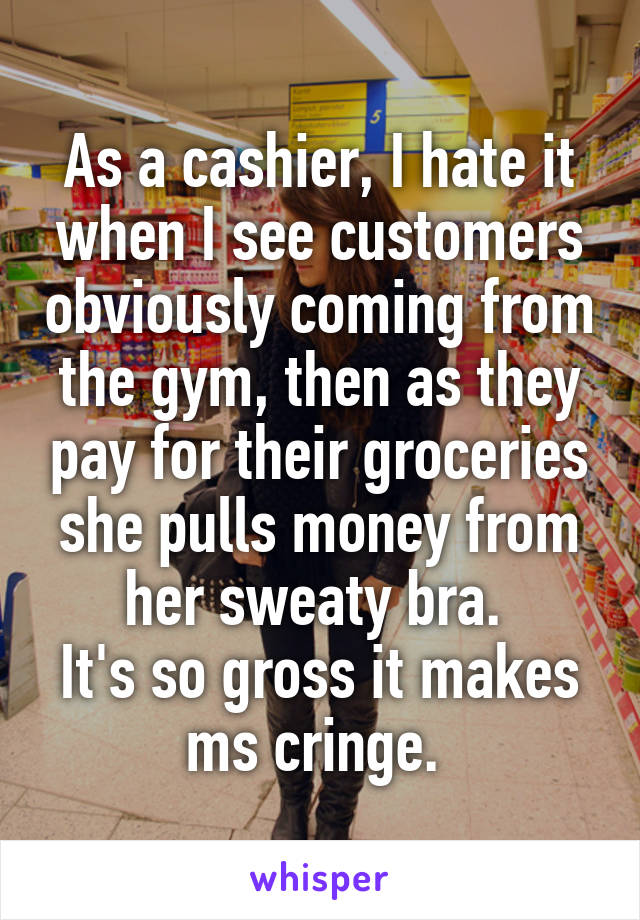 As a cashier, I hate it when I see customers obviously coming from the gym, then as they pay for their groceries she pulls money from her sweaty bra.  It's so gross it makes ms cringe.