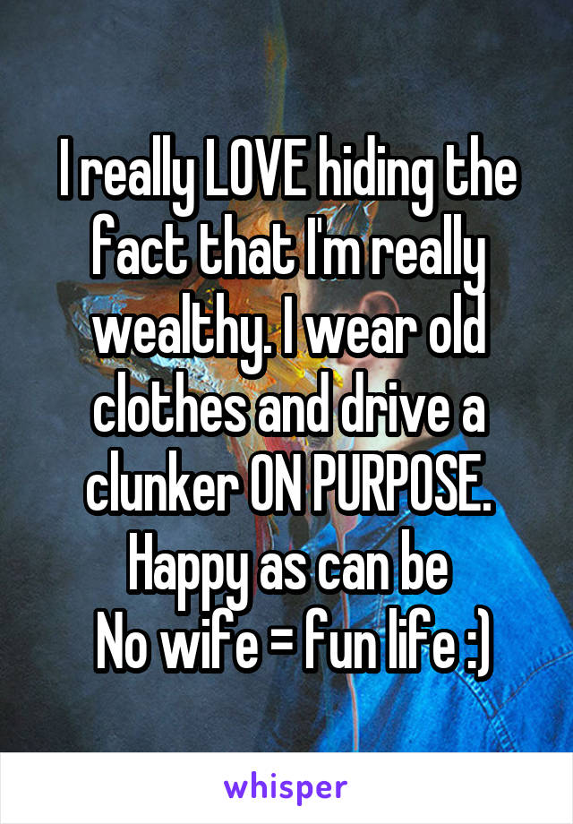 I really LOVE hiding the fact that I'm really wealthy. I wear old clothes and drive a clunker ON PURPOSE. Happy as can be  No wife = fun life :)