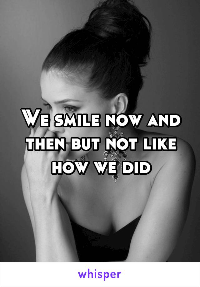 We smile now and then but not like how we did