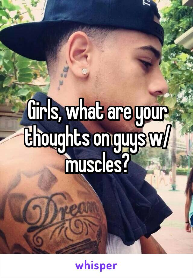 Girls, what are your thoughts on guys w/ muscles?
