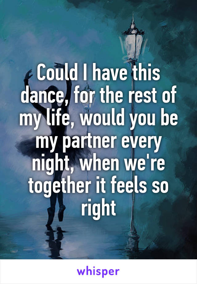 Could I have this dance, for the rest of my life, would you be my partner every night, when we're together it feels so right