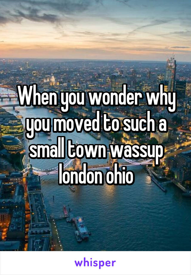 When you wonder why you moved to such a small town wassup london ohio