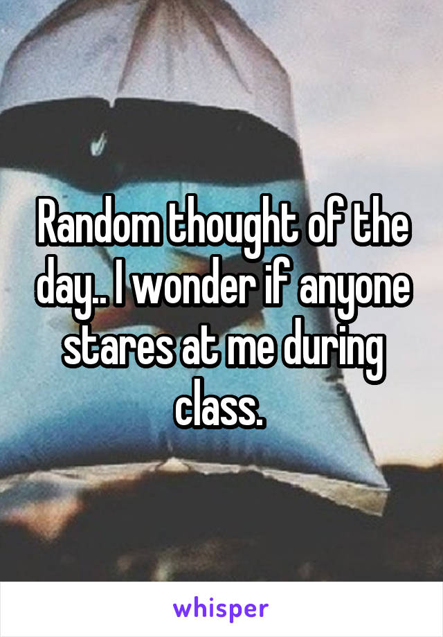 Random thought of the day.. I wonder if anyone stares at me during class.