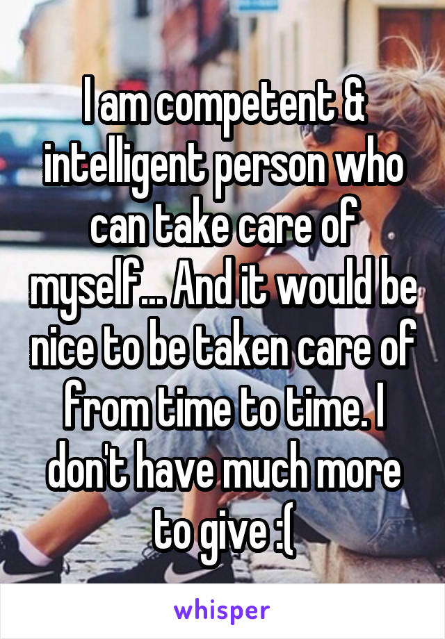 I am competent & intelligent person who can take care of myself... And it would be nice to be taken care of from time to time. I don't have much more to give :(