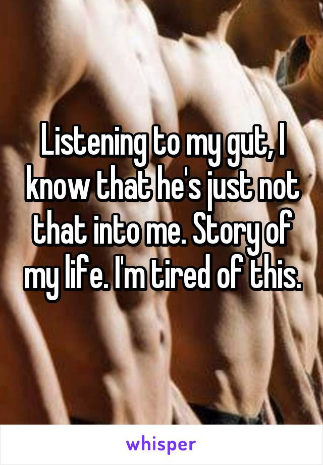 Listening to my gut, I know that he's just not that into me. Story of my life. I'm tired of this.