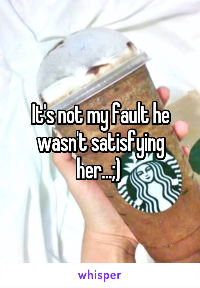 It's not my fault he wasn't satisfying her...;)