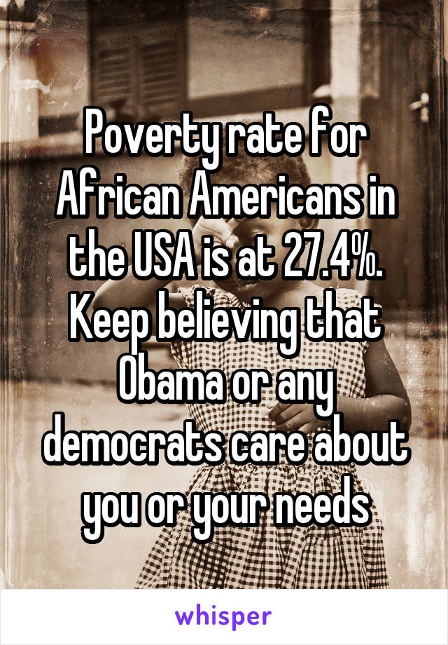 Poverty rate for African Americans in the USA is at 27.4%. Keep believing that Obama or any democrats care about you or your needs
