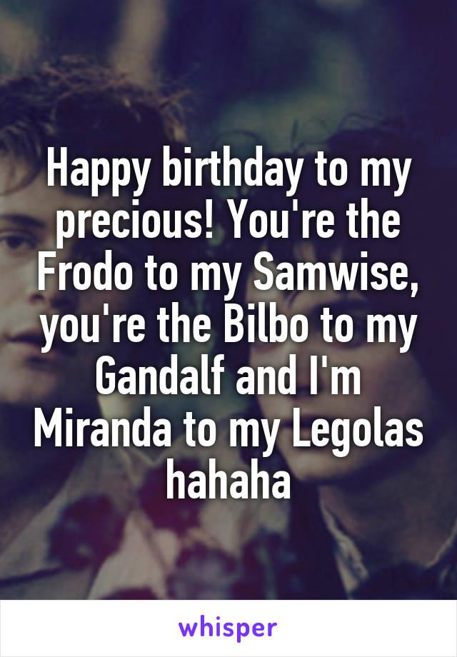 Happy birthday to my precious! You're the Frodo to my Samwise, you're the Bilbo to my Gandalf and I'm Miranda to my Legolas hahaha
