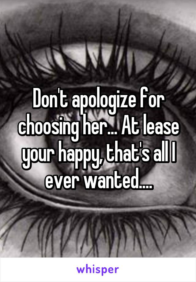 Don't apologize for choosing her... At lease your happy, that's all I ever wanted....