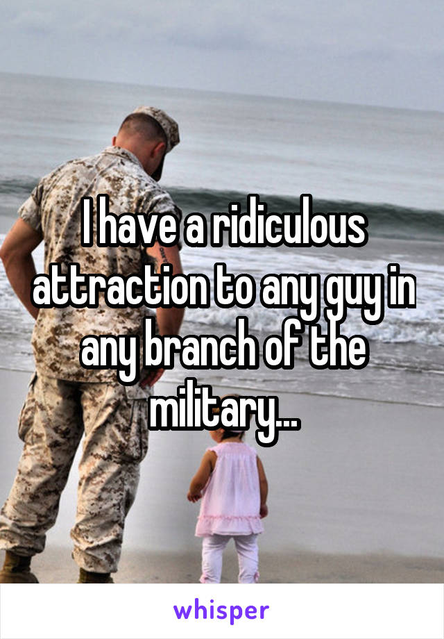 I have a ridiculous attraction to any guy in any branch of the military...