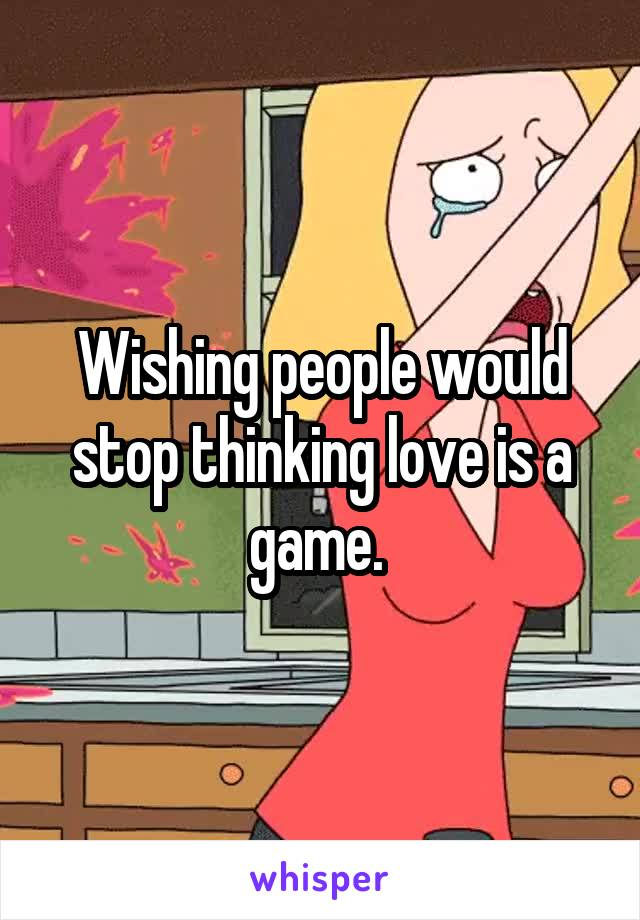 Wishing people would stop thinking love is a game.