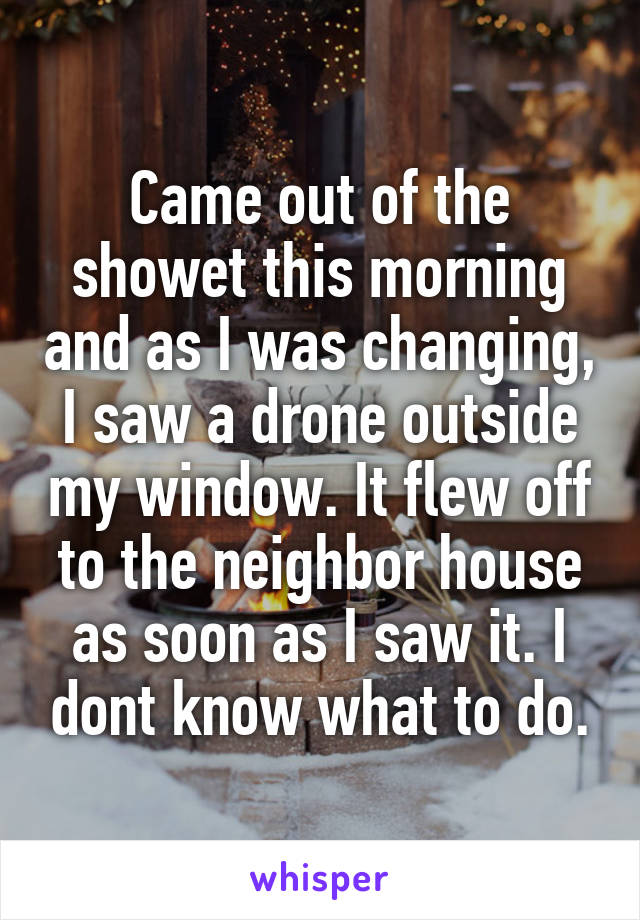 Came out of the showet this morning and as I was changing, I saw a drone outside my window. It flew off to the neighbor house as soon as I saw it. I dont know what to do.