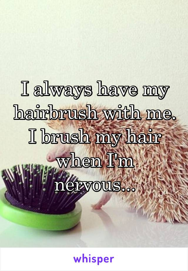 I always have my hairbrush with me. I brush my hair when I'm nervous...
