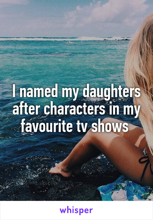 I named my daughters after characters in my favourite tv shows