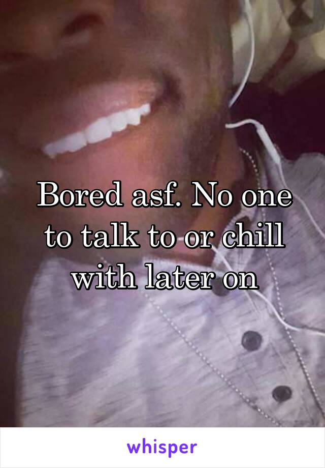 Bored asf. No one to talk to or chill with later on
