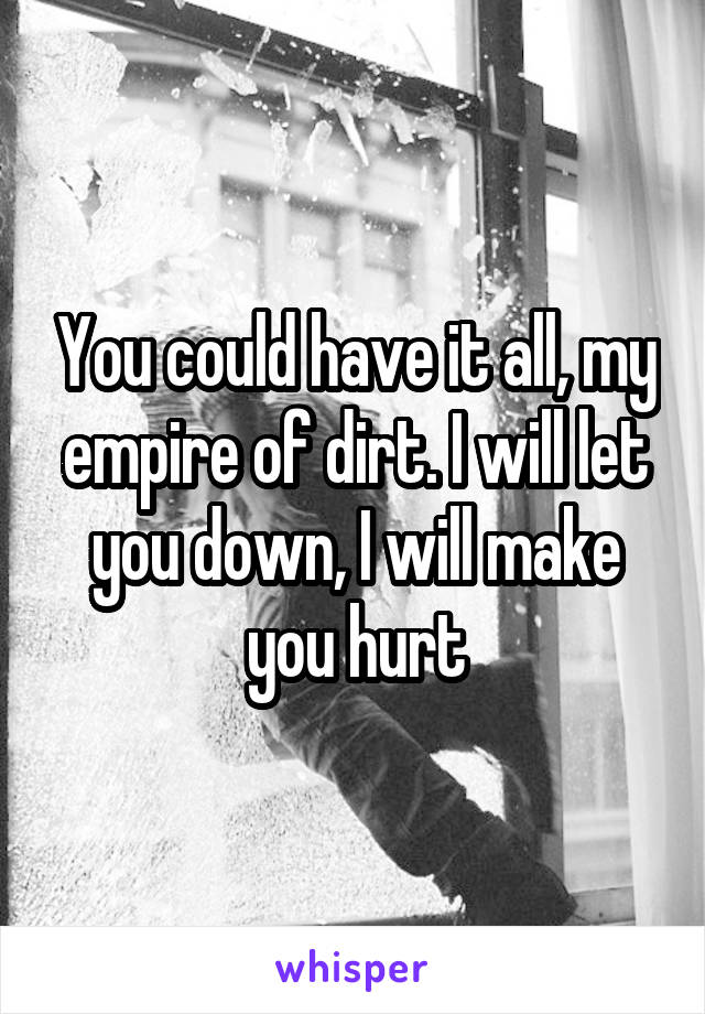 You could have it all, my empire of dirt. I will let you down, I will make you hurt