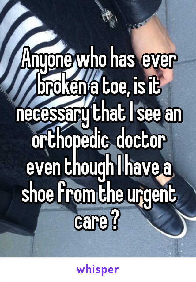 Anyone who has  ever broken a toe, is it necessary that I see an orthopedic  doctor even though I have a shoe from the urgent care ?