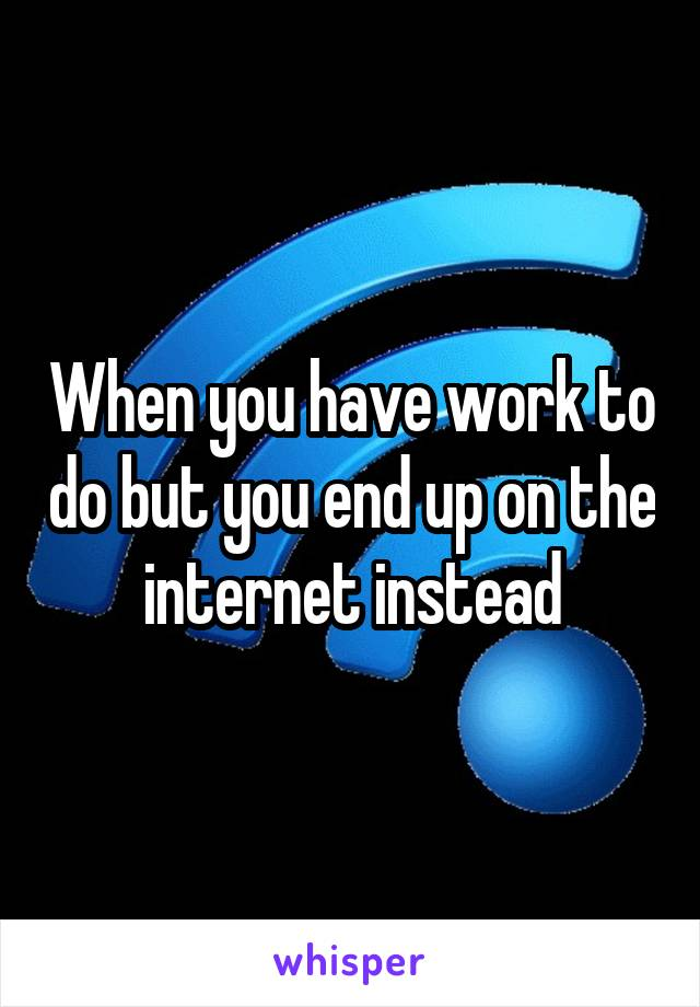 When you have work to do but you end up on the internet instead