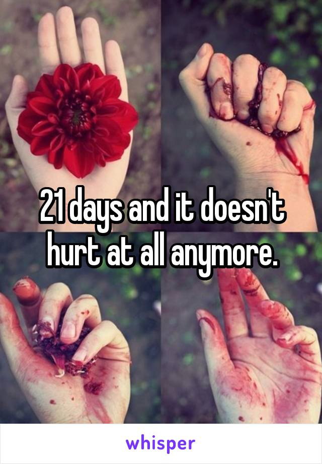 21 days and it doesn't hurt at all anymore.