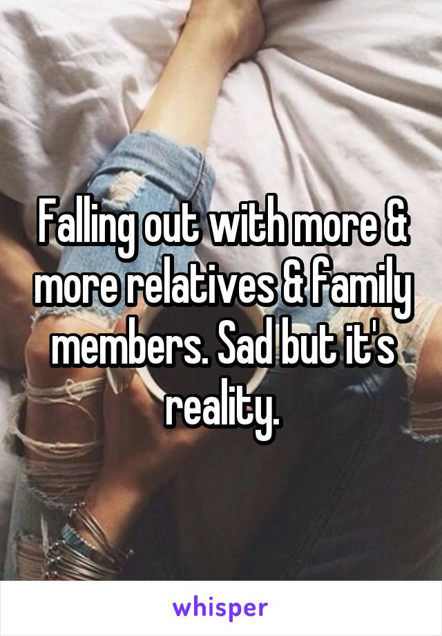 Falling out with more & more relatives & family members. Sad but it's reality.